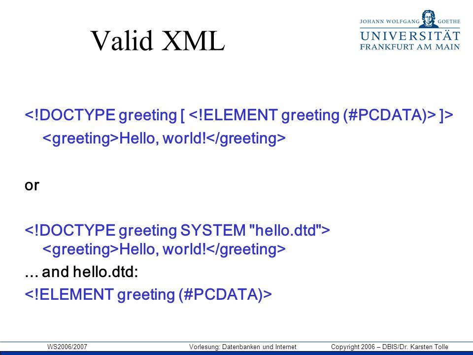 WS2006/2007 Vorlesung: Datenbanken und Internet Copyright 2006 – DBIS/Dr. Karsten Tolle Valid XML ]> Hello, world! or Hello, world!... and hello.dtd: