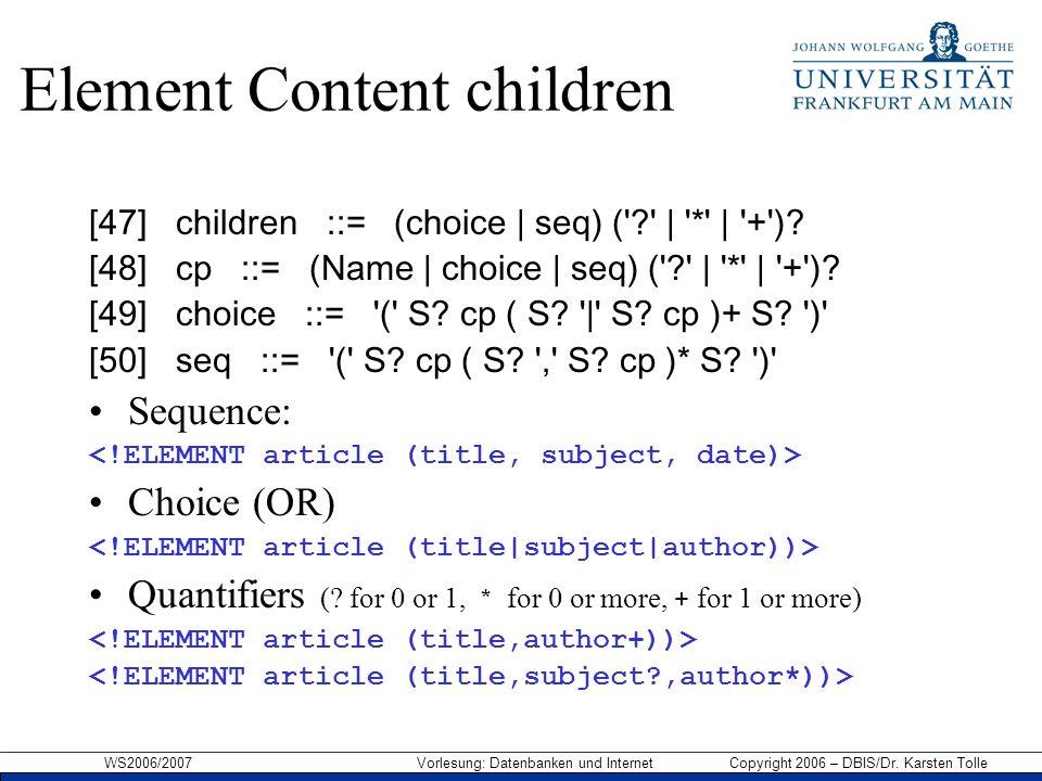 WS2006/2007 Vorlesung: Datenbanken und Internet Copyright 2006 – DBIS/Dr. Karsten Tolle Element Content children [47] children ::= (choice | seq) ('?'