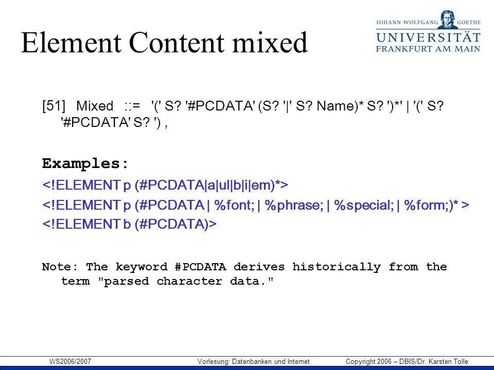WS2006/2007 Vorlesung: Datenbanken und Internet Copyright 2006 – DBIS/Dr. Karsten Tolle Element Content mixed [51] Mixed ::= '(' S? '#PCDATA' (S? '|'