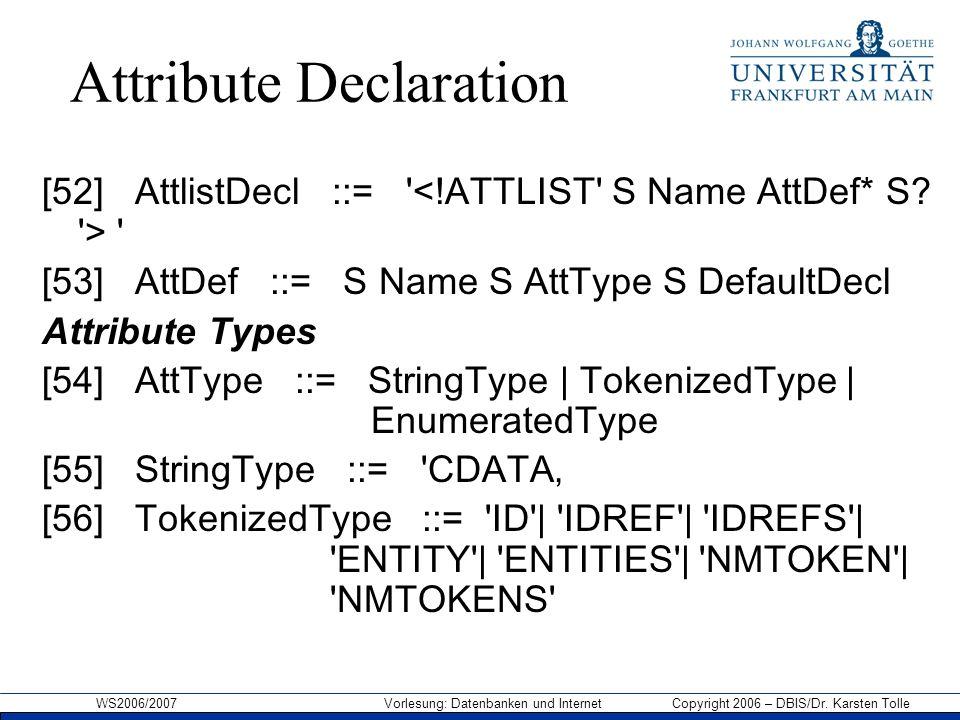 WS2006/2007 Vorlesung: Datenbanken und Internet Copyright 2006 – DBIS/Dr. Karsten Tolle Attribute Declaration [52] AttlistDecl ::= ' ' [53] AttDef ::=