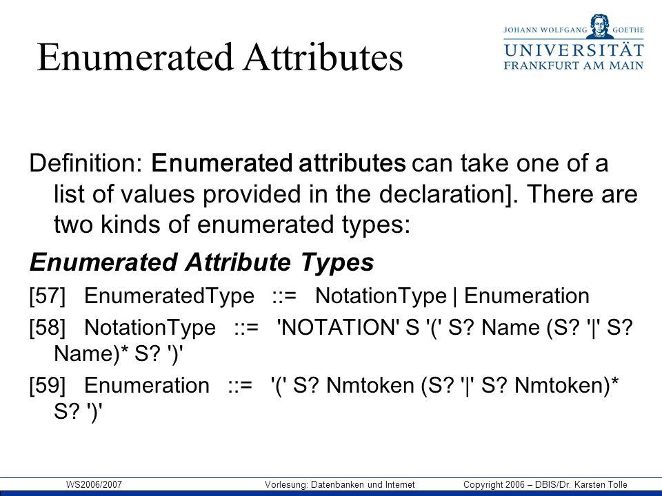 WS2006/2007 Vorlesung: Datenbanken und Internet Copyright 2006 – DBIS/Dr. Karsten Tolle Enumerated Attributes Definition: Enumerated attributes can ta