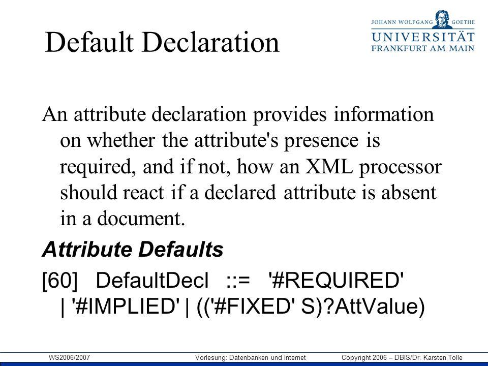 WS2006/2007 Vorlesung: Datenbanken und Internet Copyright 2006 – DBIS/Dr. Karsten Tolle Default Declaration An attribute declaration provides informat