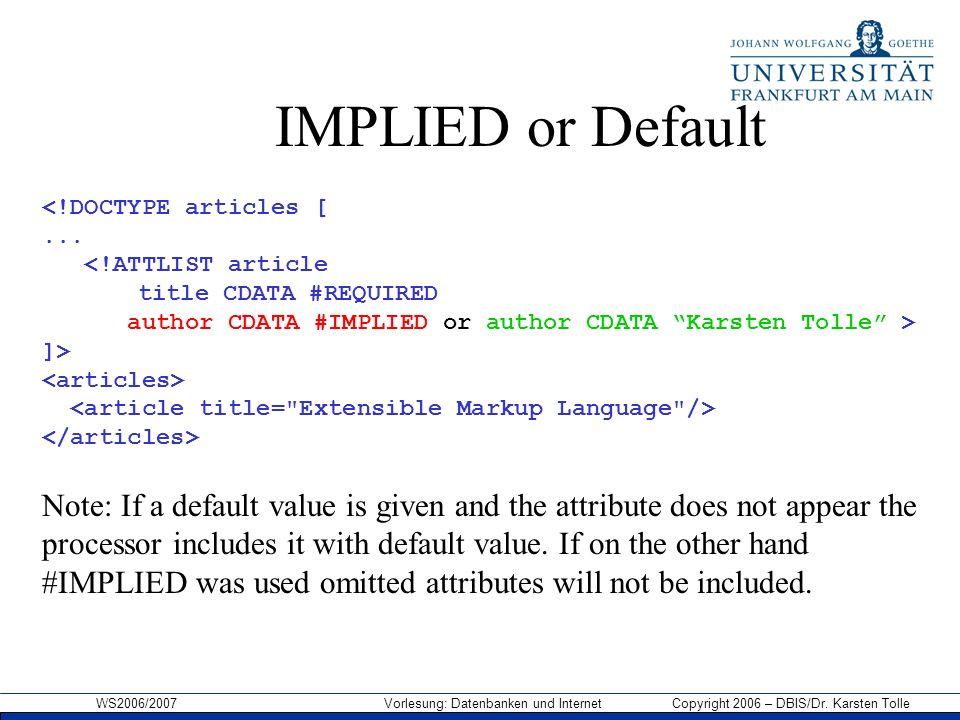 WS2006/2007 Vorlesung: Datenbanken und Internet Copyright 2006 – DBIS/Dr. Karsten Tolle IMPLIED or Default <!DOCTYPE articles [... <!ATTLIST article t