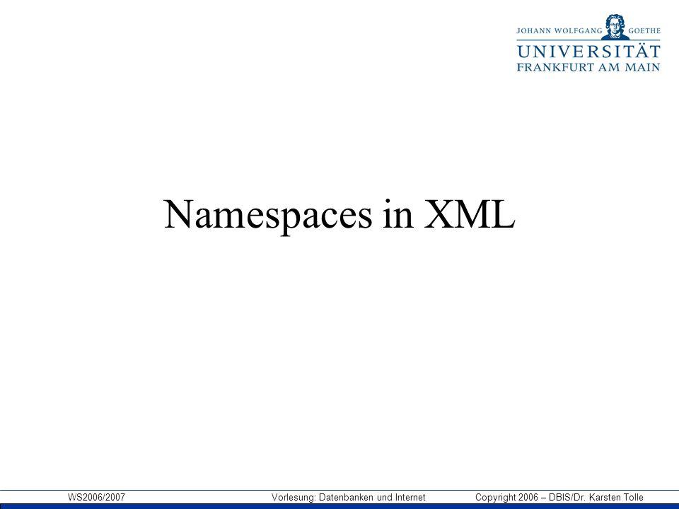 WS2006/2007 Vorlesung: Datenbanken und Internet Copyright 2006 – DBIS/Dr. Karsten Tolle Namespaces in XML