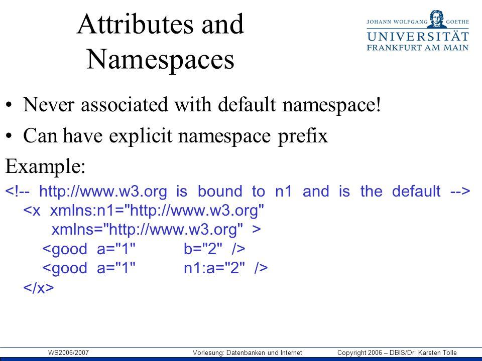 WS2006/2007 Vorlesung: Datenbanken und Internet Copyright 2006 – DBIS/Dr. Karsten Tolle Attributes and Namespaces Never associated with default namesp