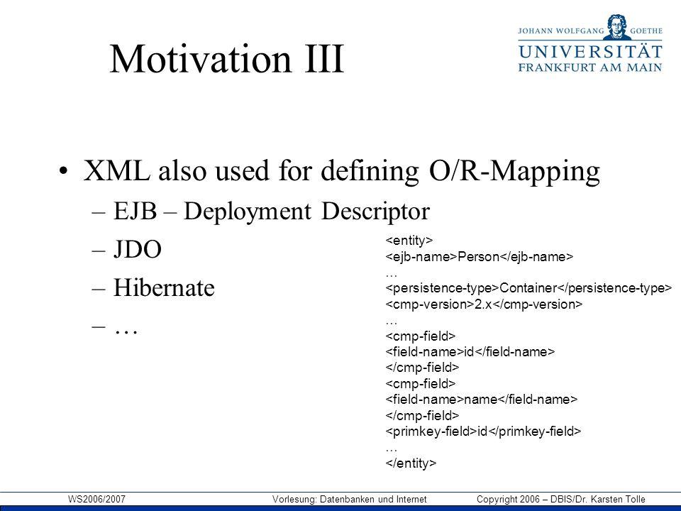 WS2006/2007 Vorlesung: Datenbanken und Internet Copyright 2006 – DBIS/Dr. Karsten Tolle Motivation III XML also used for defining O/R-Mapping –EJB – D