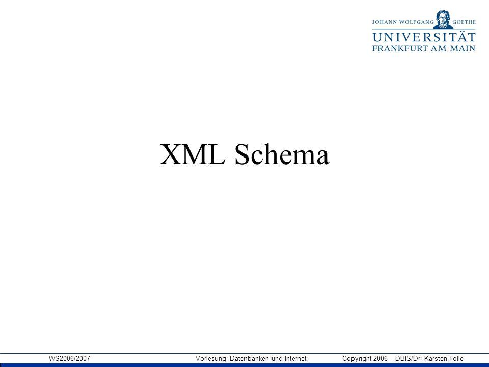 WS2006/2007 Vorlesung: Datenbanken und Internet Copyright 2006 – DBIS/Dr. Karsten Tolle XML Schema