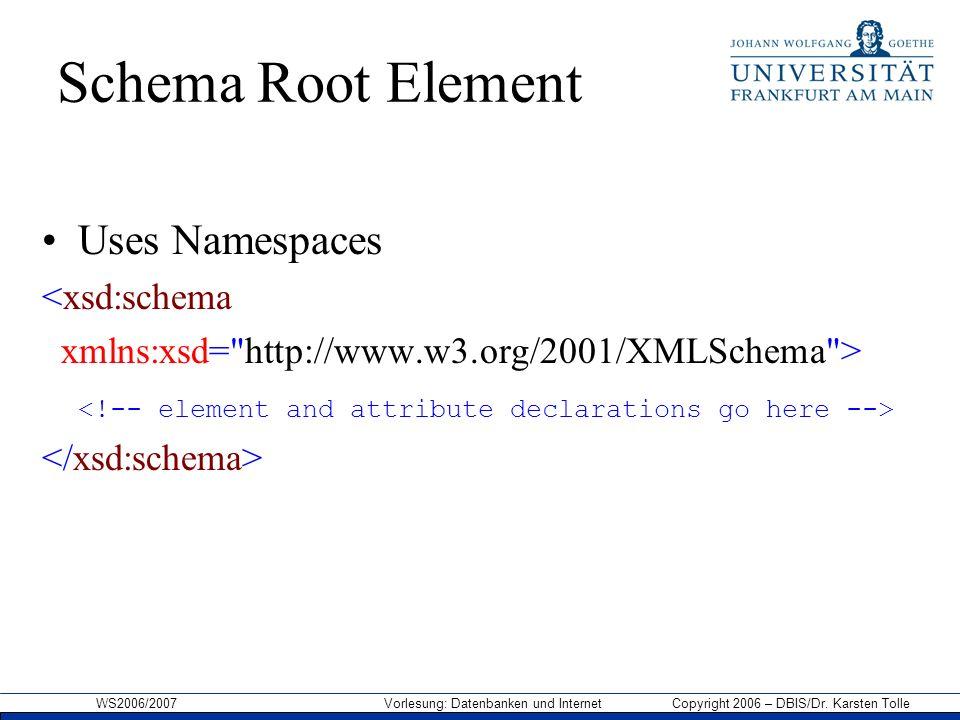 WS2006/2007 Vorlesung: Datenbanken und Internet Copyright 2006 – DBIS/Dr. Karsten Tolle Schema Root Element Uses Namespaces <xsd:schema xmlns:xsd=