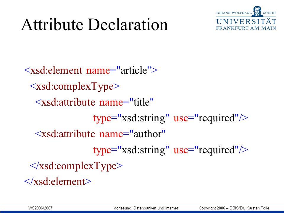 WS2006/2007 Vorlesung: Datenbanken und Internet Copyright 2006 – DBIS/Dr. Karsten Tolle Attribute Declaration <xsd:attribute name=