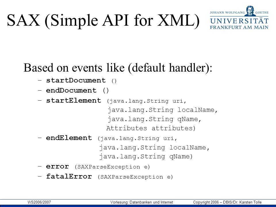 WS2006/2007 Vorlesung: Datenbanken und Internet Copyright 2006 – DBIS/Dr. Karsten Tolle SAX (Simple API for XML) Based on events like (default handler