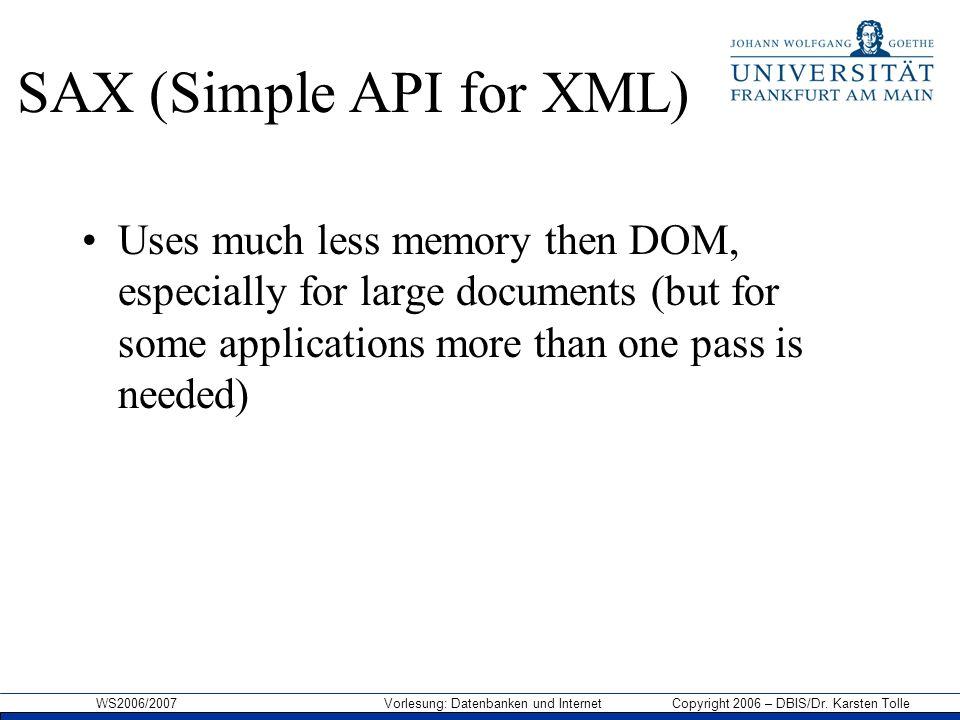 WS2006/2007 Vorlesung: Datenbanken und Internet Copyright 2006 – DBIS/Dr. Karsten Tolle SAX (Simple API for XML) Uses much less memory then DOM, espec