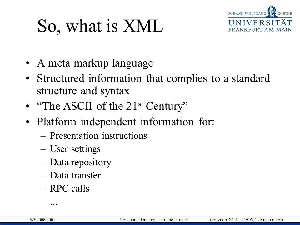 WS2006/2007 Vorlesung: Datenbanken und Internet Copyright 2006 – DBIS/Dr. Karsten Tolle So, what is XML A meta markup language Structured information