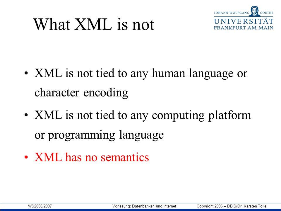 WS2006/2007 Vorlesung: Datenbanken und Internet Copyright 2006 – DBIS/Dr. Karsten Tolle What XML is not XML is not tied to any human language or chara