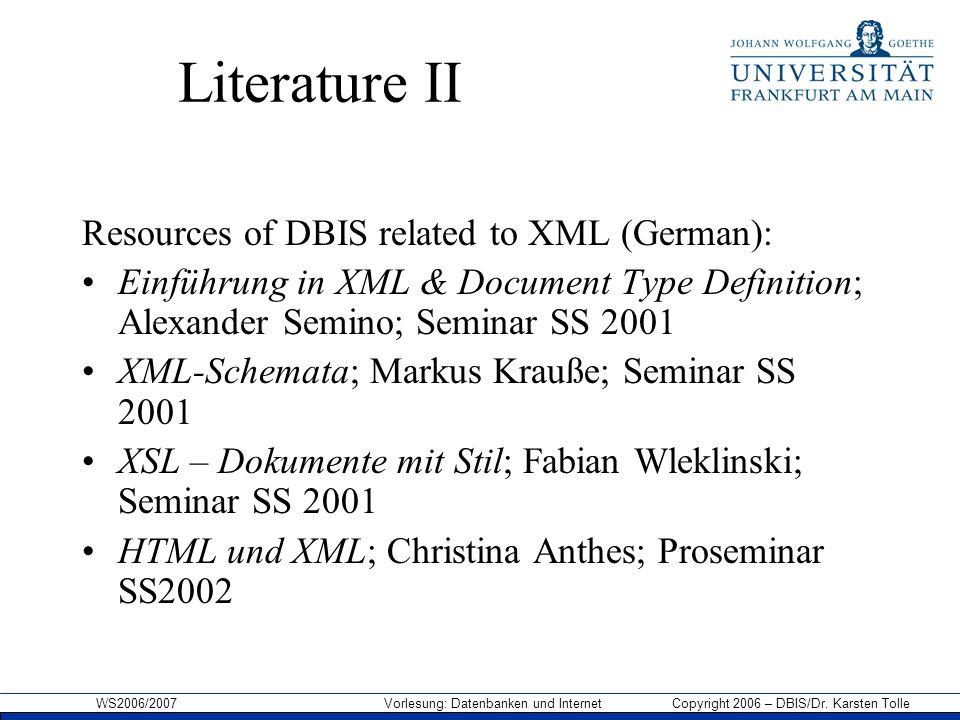 WS2006/2007 Vorlesung: Datenbanken und Internet Copyright 2006 – DBIS/Dr. Karsten Tolle Literature II Resources of DBIS related to XML (German): Einfü