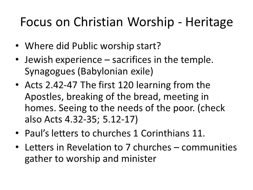 Focus on Christian Worship - Heritage Where did Public worship start? Jewish experience – sacrifices in the temple. Synagogues (Babylonian exile) Acts