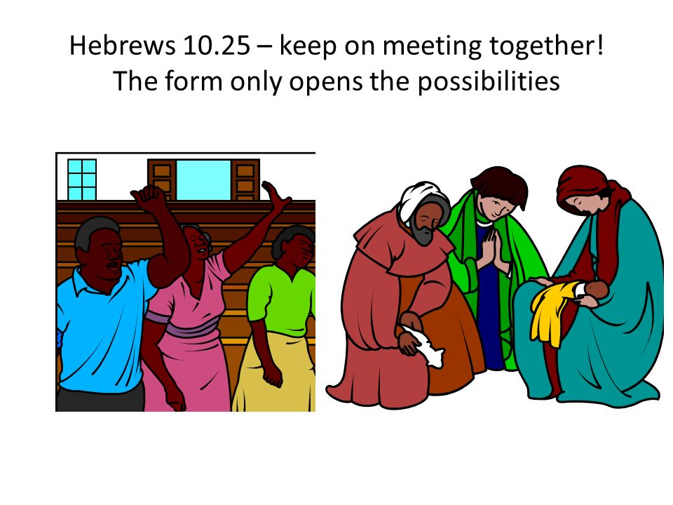 Hebrews 10.25 – keep on meeting together! The form only opens the possibilities