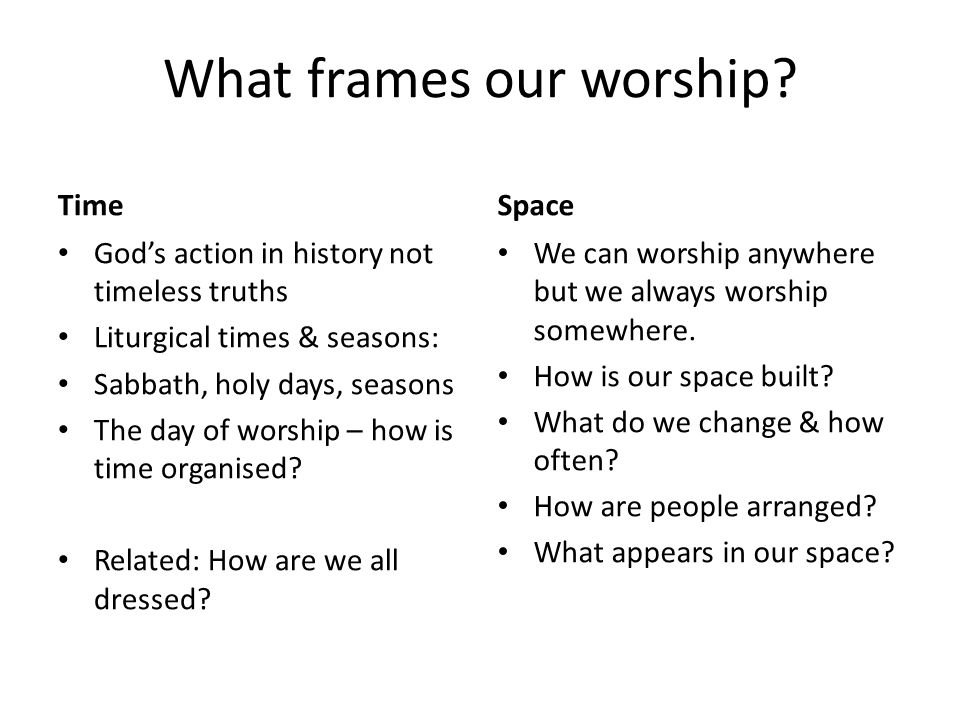 What frames our worship? Time Gods action in history not timeless truths Liturgical times & seasons: Sabbath, holy days, seasons The day of worship –