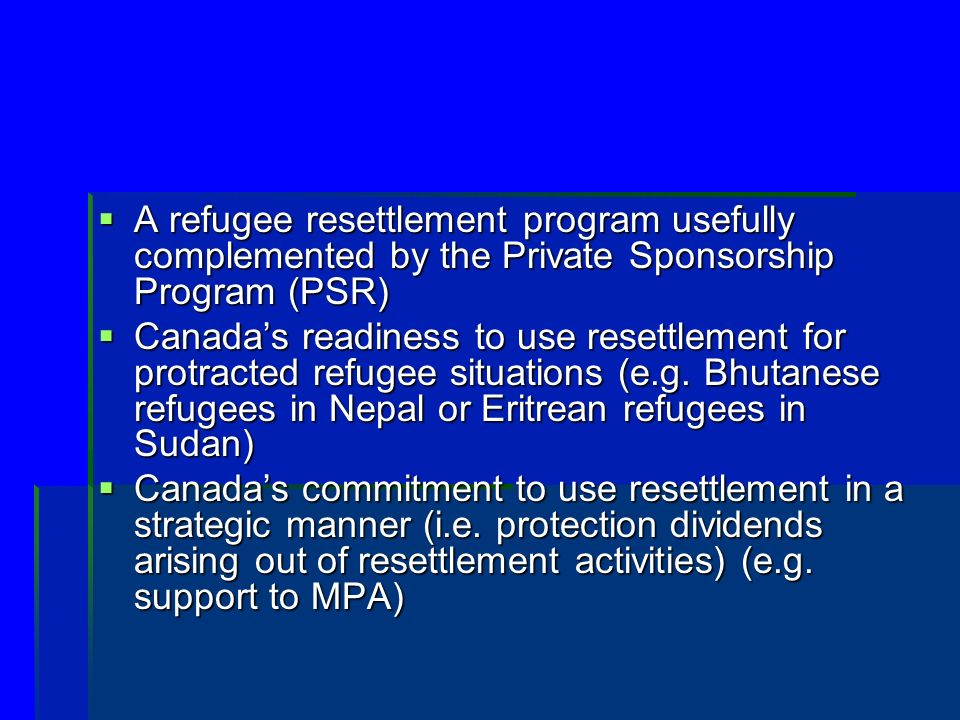 A refugee resettlement program usefully complemented by the Private Sponsorship Program (PSR) A refugee resettlement program usefully complemented by the Private Sponsorship Program (PSR) Canadas readiness to use resettlement for protracted refugee situations (e.g.