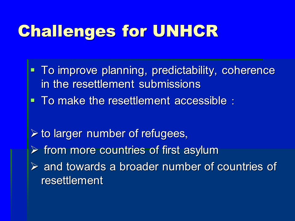 Challenges for UNHCR To improve planning, predictability, coherence in the resettlement submissions To improve planning, predictability, coherence in the resettlement submissions To make the resettlement accessible : To make the resettlement accessible : to larger number of refugees, to larger number of refugees, from more countries of first asylum from more countries of first asylum and towards a broader number of countries of resettlement and towards a broader number of countries of resettlement