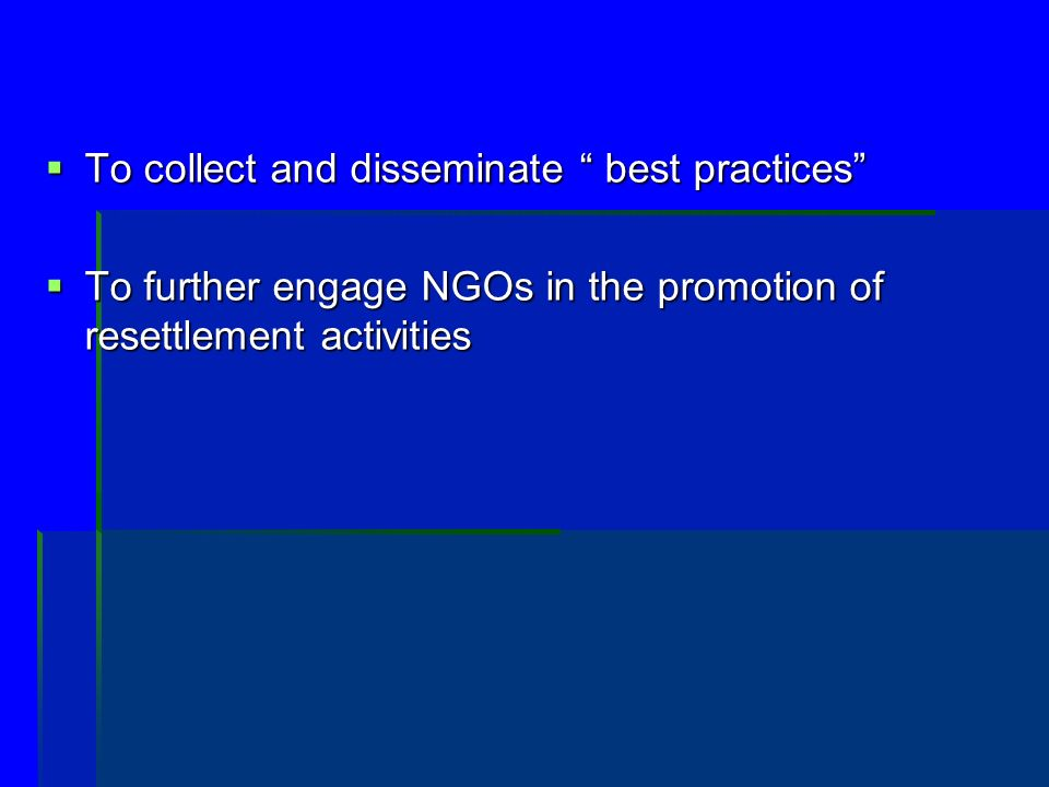 To collect and disseminate best practices To collect and disseminate best practices To further engage NGOs in the promotion of resettlement activities To further engage NGOs in the promotion of resettlement activities