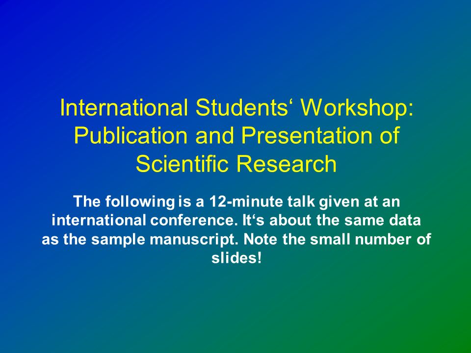 International Students Workshop: Publication and Presentation of Scientific Research The following is a 12-minute talk given at an international conference.