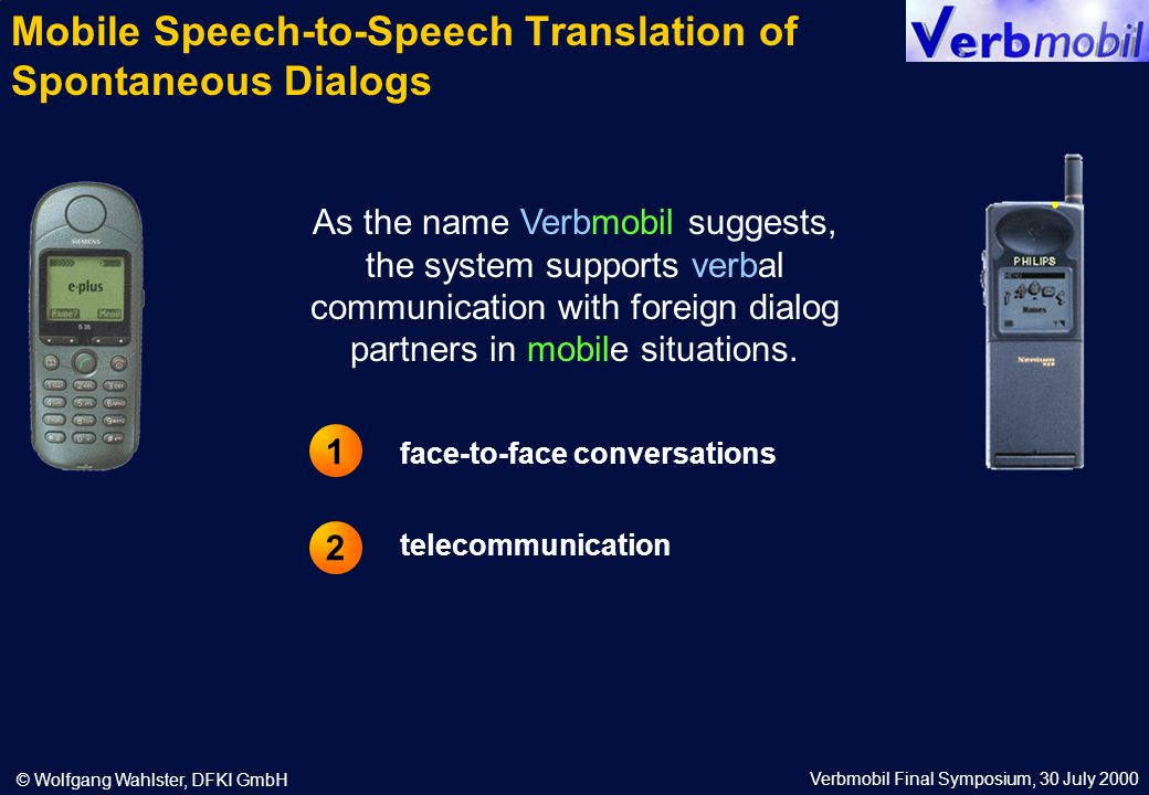 Verbmobil Final Symposium, 30 July 2000 © Wolfgang Wahlster, DFKI GmbH Verbmobil: The First Speech-Only Dialog Translation System Mobile GSM Phone Mobile DECT Phone German Speaker: Verbmobil (Voice Dialing) Connect to the Verbmobil Speech-to-Speech Translation Server +49 631 3111911 Verbmobil: Willkommen beim Verbmobil-Sprachserver.