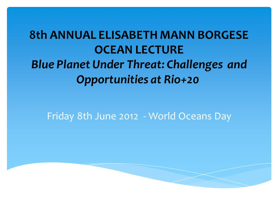 8th ANNUAL ELISABETH MANN BORGESE OCEAN LECTURE Blue Planet Under Threat: Challenges and Opportunities at Rio+20 Friday 8th June 2012 - World Oceans Day
