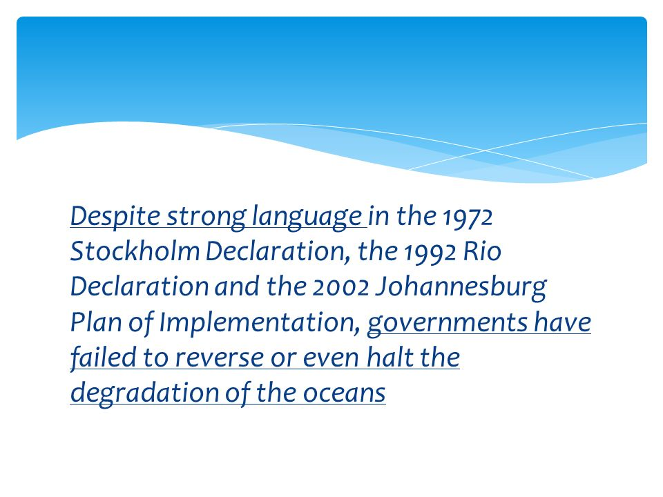 Despite strong language in the 1972 Stockholm Declaration, the 1992 Rio Declaration and the 2002 Johannesburg Plan of Implementation, governments have failed to reverse or even halt the degradation of the oceans