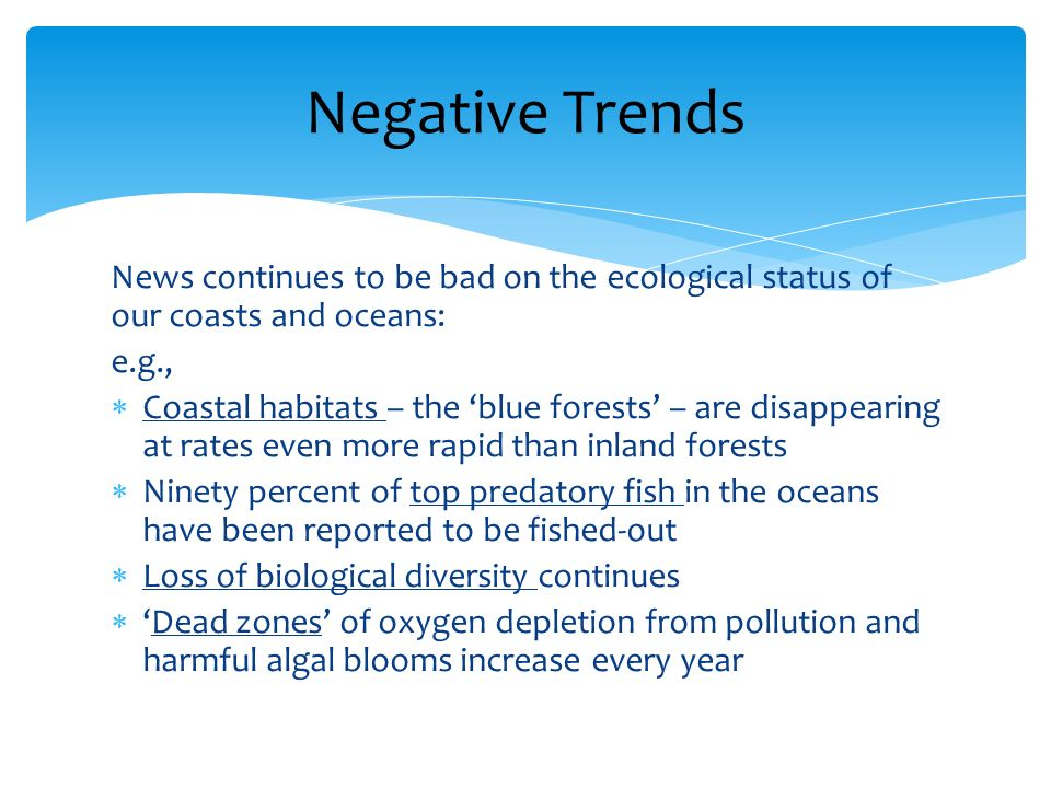 News continues to be bad on the ecological status of our coasts and oceans: e.g., Coastal habitats – the blue forests – are disappearing at rates even more rapid than inland forests Ninety percent of top predatory fish in the oceans have been reported to be fished-out Loss of biological diversity continues Dead zones of oxygen depletion from pollution and harmful algal blooms increase every year Negative Trends