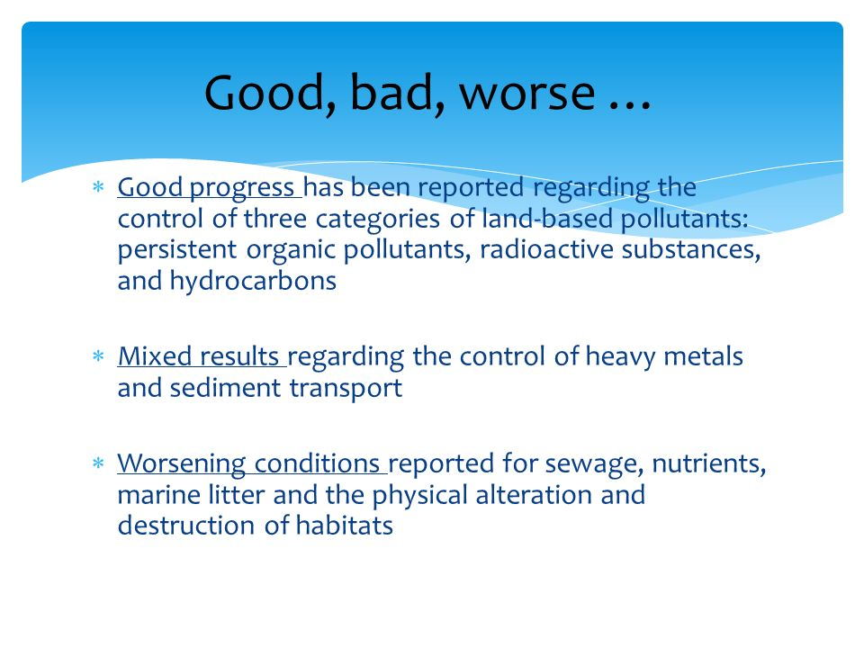 Good progress has been reported regarding the control of three categories of land-based pollutants: persistent organic pollutants, radioactive substances, and hydrocarbons Mixed results regarding the control of heavy metals and sediment transport Worsening conditions reported for sewage, nutrients, marine litter and the physical alteration and destruction of habitats Good, bad, worse …