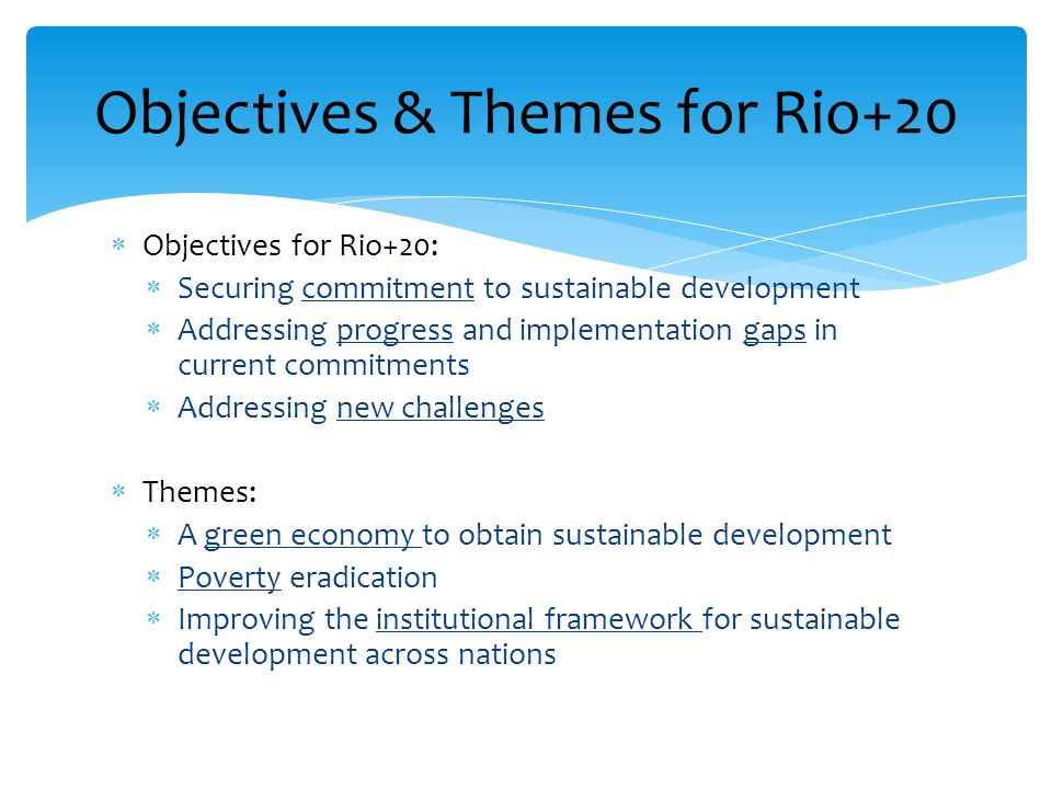 Objectives for Rio+20: Securing commitment to sustainable development Addressing progress and implementation gaps in current commitments Addressing ne