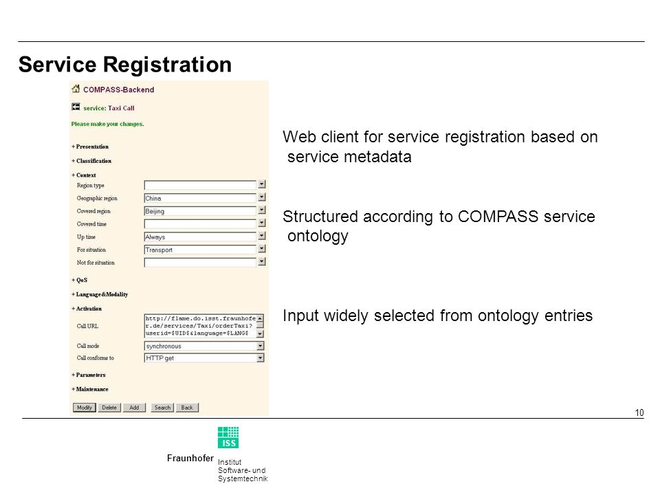 Institut Software- und Systemtechnik Fraunhofer ISS T 10 Service Registration Web client for service registration based on service metadata Structured according to COMPASS service ontology Input widely selected from ontology entries