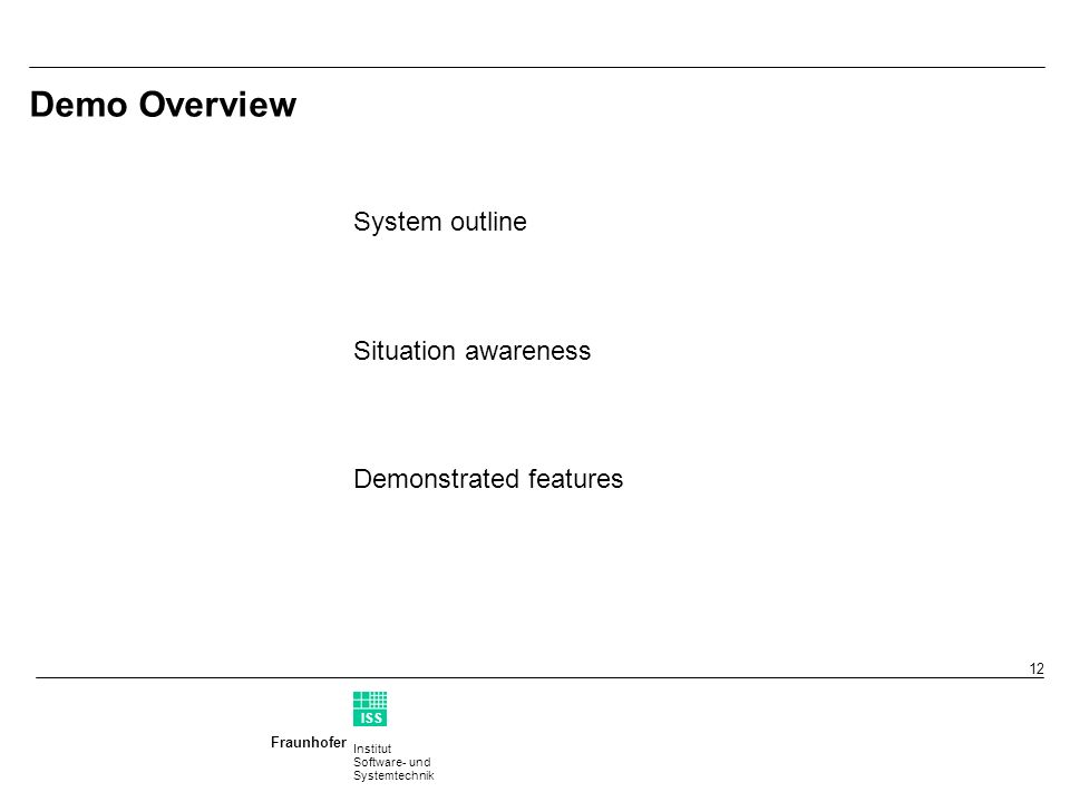Institut Software- und Systemtechnik Fraunhofer ISS T 12 Demo Overview System outline Situation awareness Demonstrated features