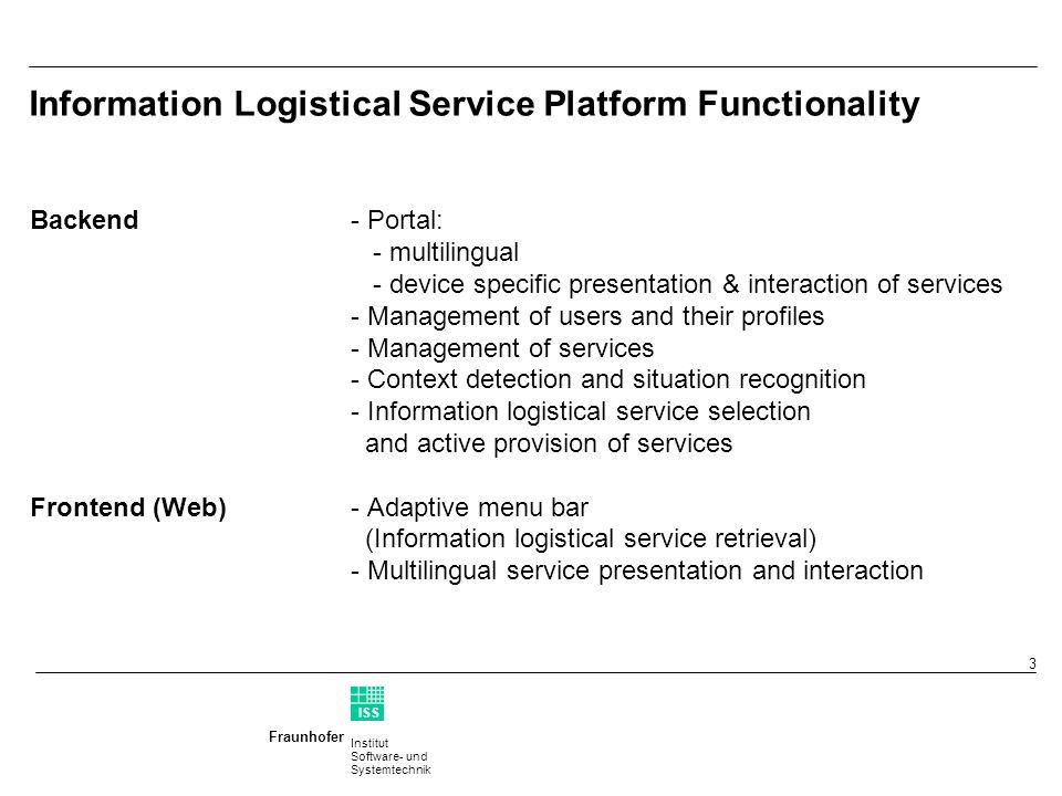Institut Software- und Systemtechnik Fraunhofer ISS T 3 Information Logistical Service Platform Functionality Backend- Portal: - multilingual - device