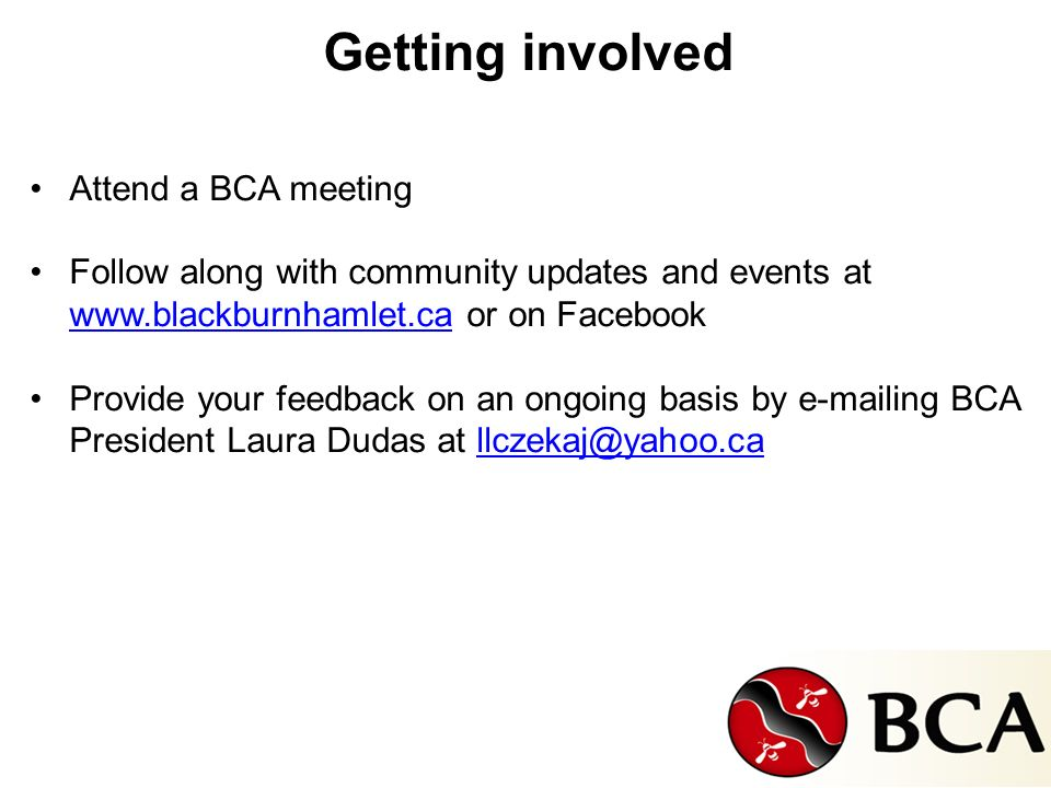 Getting involved Attend a BCA meeting Follow along with community updates and events at www.blackburnhamlet.ca or on Facebook www.blackburnhamlet.ca Provide your feedback on an ongoing basis by e-mailing BCA President Laura Dudas at llczekaj@yahoo.callczekaj@yahoo.ca