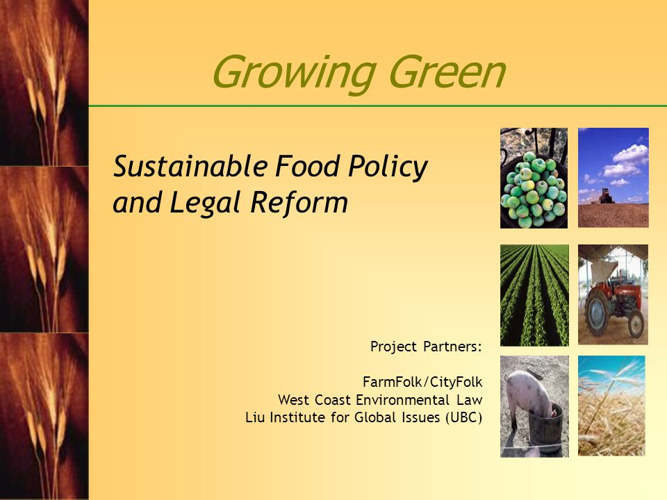 Growing Green Sustainable Food Policy and Legal Reform Project Partners: FarmFolk/CityFolk West Coast Environmental Law Liu Institute for Global Issue