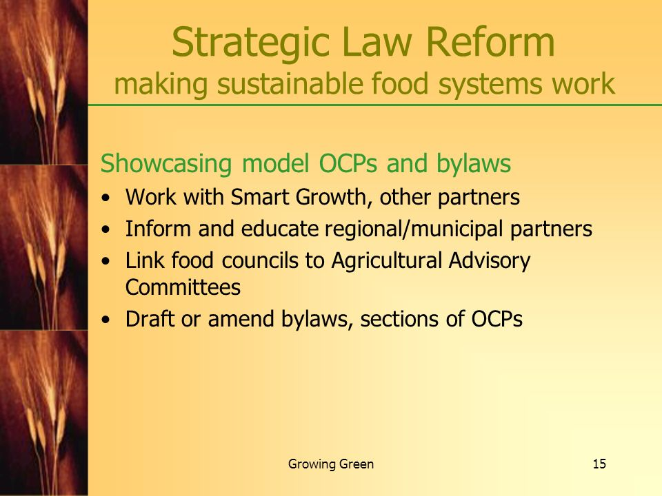 Growing Green15 Strategic Law Reform making sustainable food systems work Showcasing model OCPs and bylaws Work with Smart Growth, other partners Info