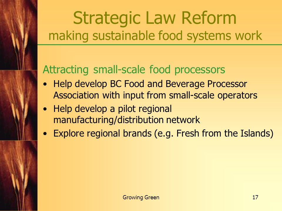 Growing Green17 Strategic Law Reform making sustainable food systems work Attracting small-scale food processors Help develop BC Food and Beverage Pro