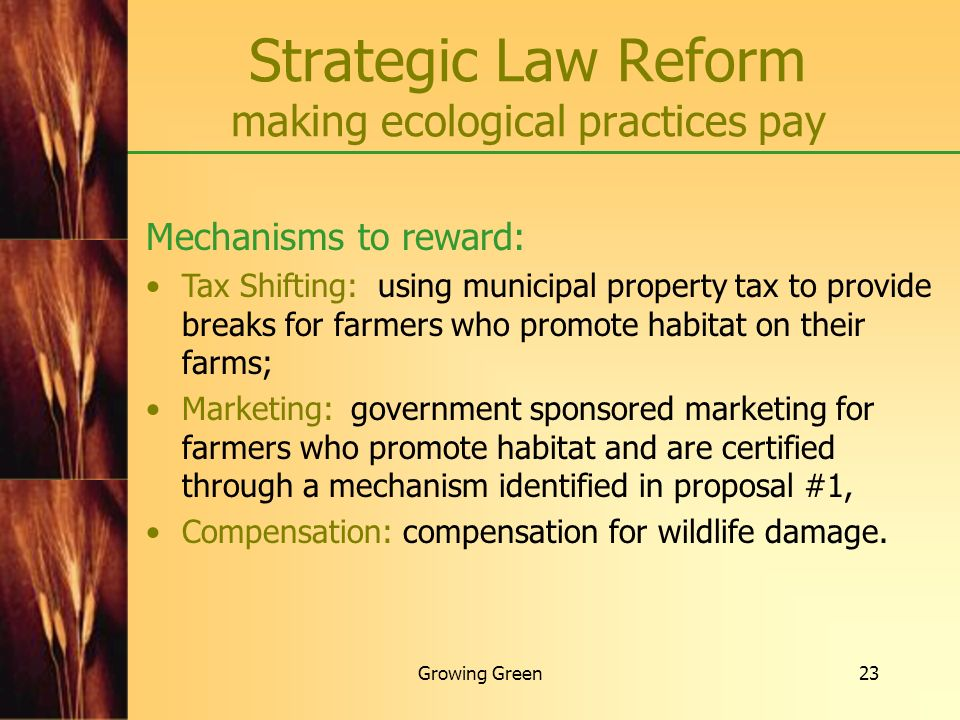 Growing Green23 Strategic Law Reform making ecological practices pay Mechanisms to reward: Tax Shifting: using municipal property tax to provide break