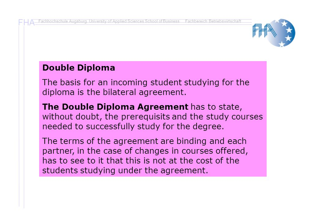 FHA Fachhochschule Augsburg University of Applied Sciences School of BusinessFachbereich Betriebswirtschaft Double Diploma The basis for an incoming student studying for the diploma is the bilateral agreement.