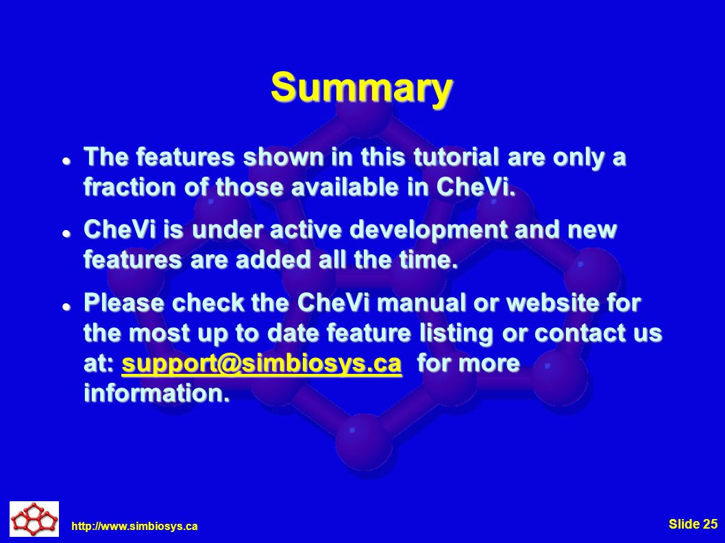 http://www.simbiosys.ca Slide 25 Summary The features shown in this tutorial are only a fraction of those available in CheVi.
