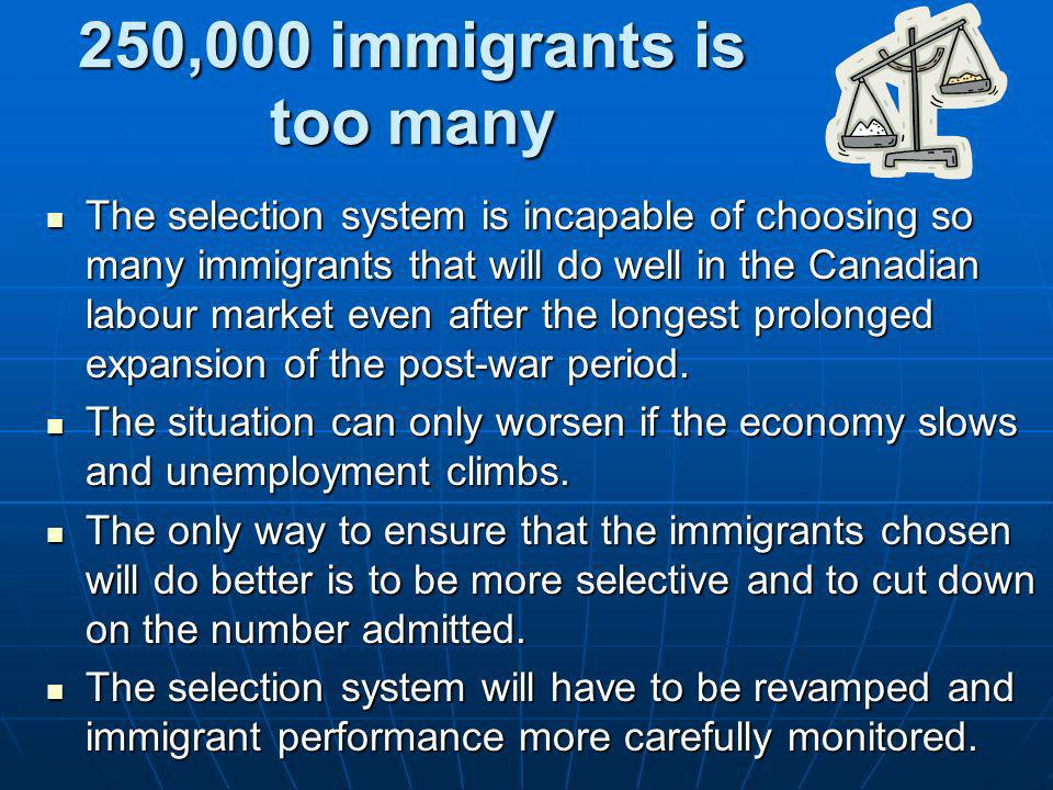 250,000 immigrants is too many The selection system is incapable of choosing so many immigrants that will do well in the Canadian labour market even a