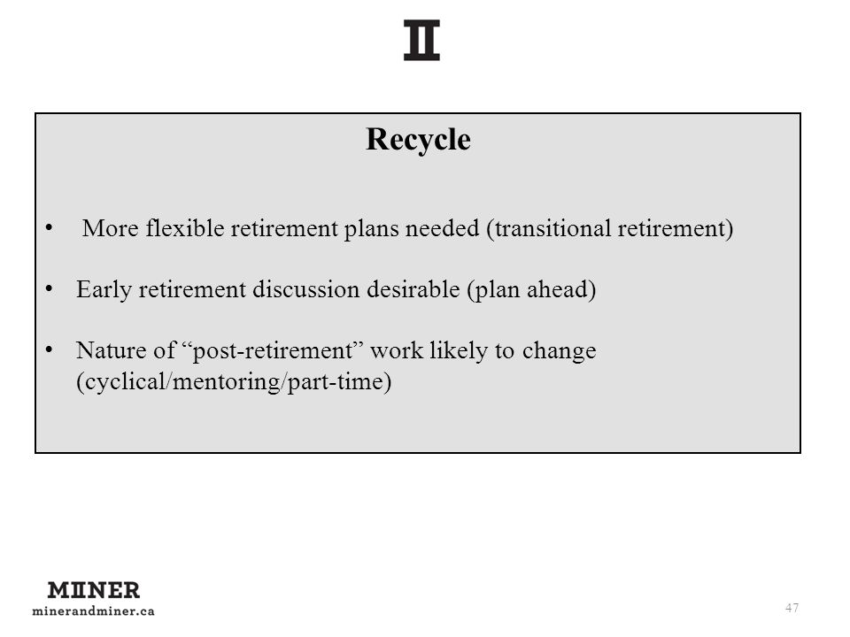 Recycle More flexible retirement plans needed (transitional retirement) Early retirement discussion desirable (plan ahead) Nature of post-retirement w