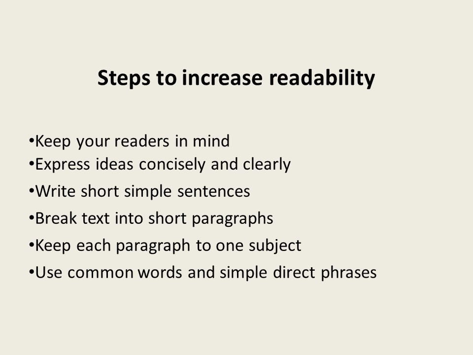 Steps to increase readability Keep your readers in mind Express ideas concisely and clearly Write short simple sentences Break text into short paragra
