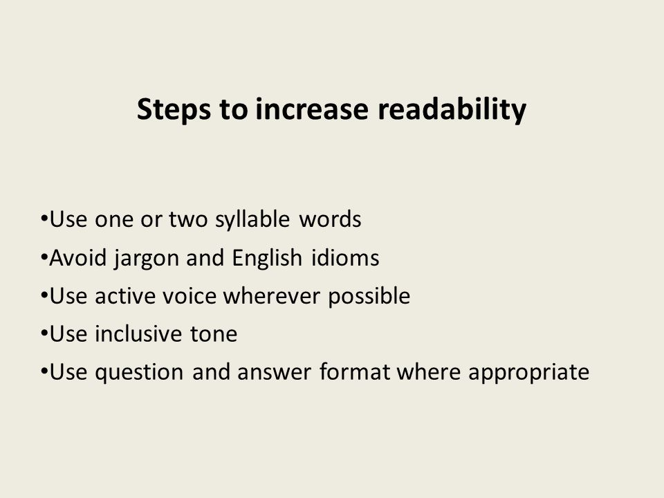 Steps to increase readability Use one or two syllable words Avoid jargon and English idioms Use active voice wherever possible Use inclusive tone Use