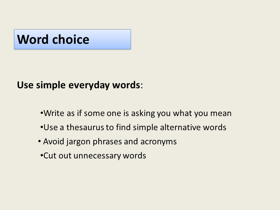 Word choice Use simple everyday words: Write as if some one is asking you what you mean Use a thesaurus to find simple alternative words Avoid jargon