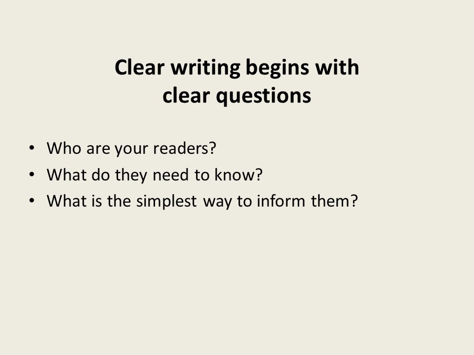 Clear writing begins with clear questions Who are your readers? What do they need to know? What is the simplest way to inform them?