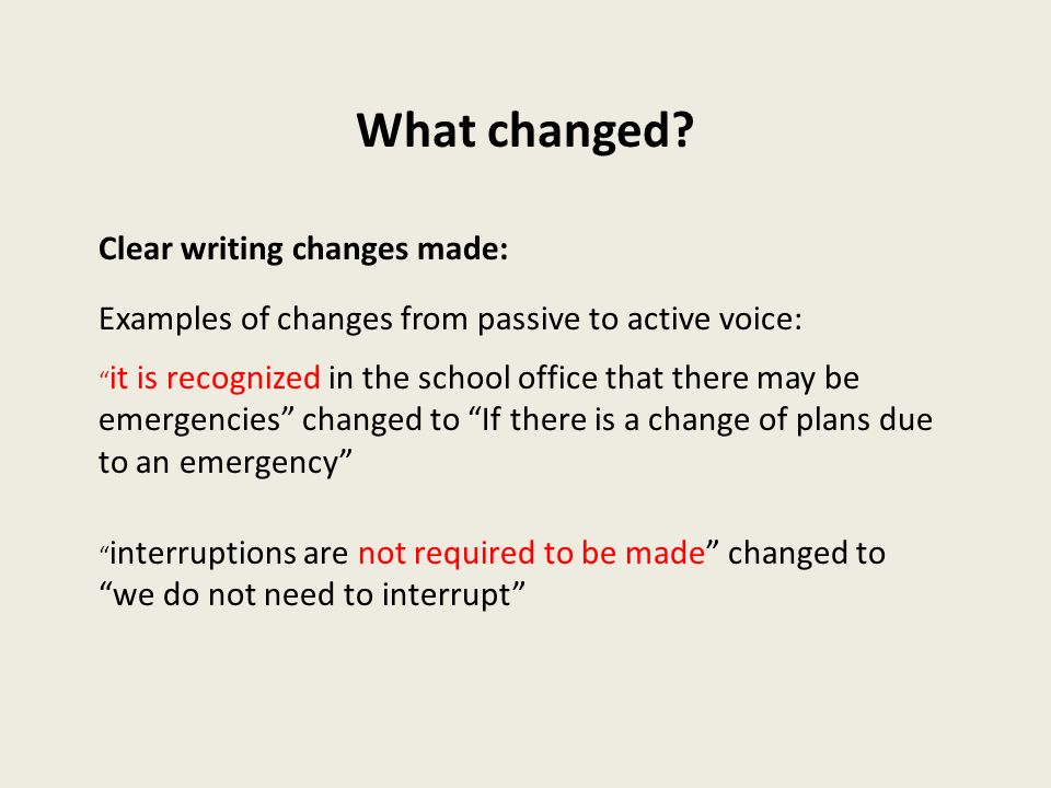 What changed? Clear writing changes made: Examples of changes from passive to active voice: it is recognized in the school office that there may be em