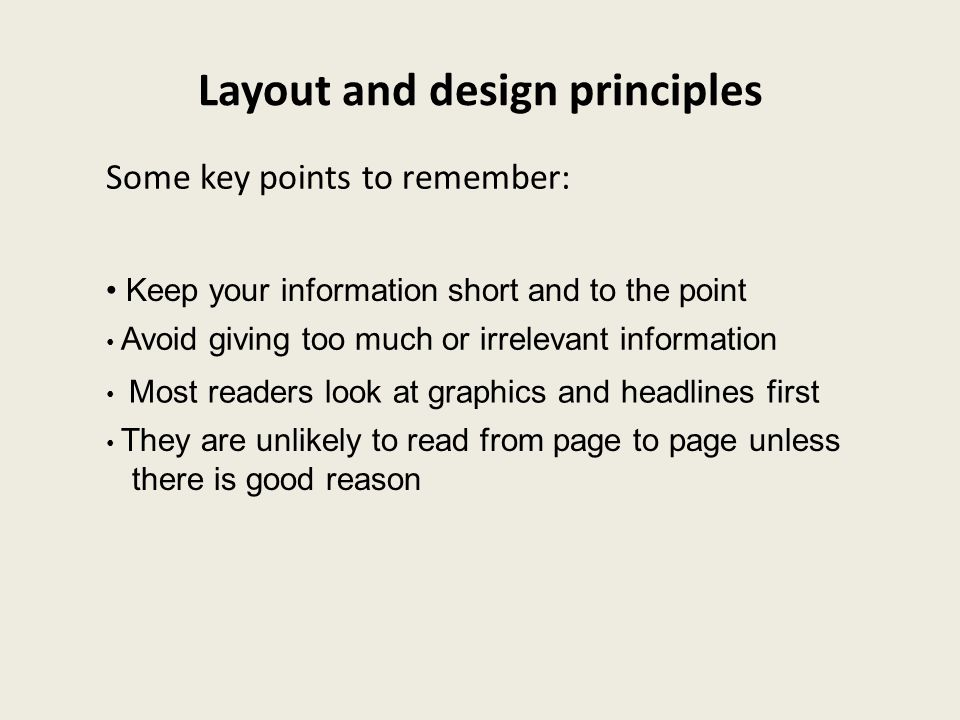 Layout and design principles Keep your information short and to the point Avoid giving too much or irrelevant information Most readers look at graphic