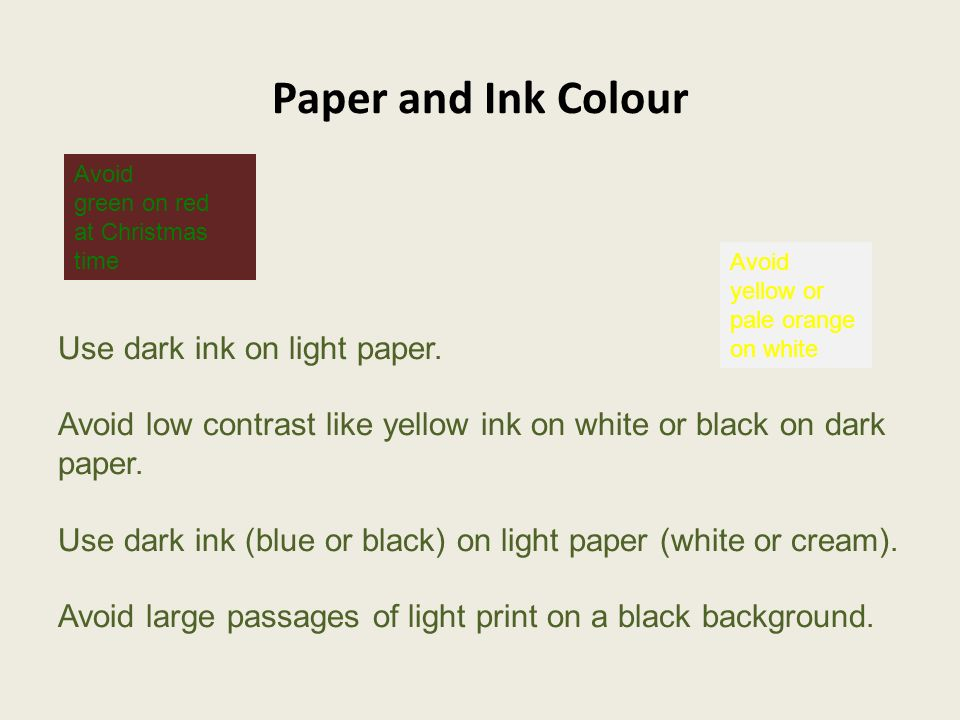 Paper and Ink Colour Use dark ink on light paper. Avoid low contrast like yellow ink on white or black on dark paper. Use dark ink (blue or black) on